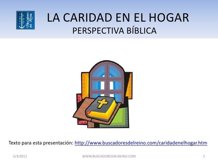 LA CARIDAD EN EL HOGAR                          PERSPECTIVA BÍBLICATexto para esta presentación: http://www.buscadoresdelr...