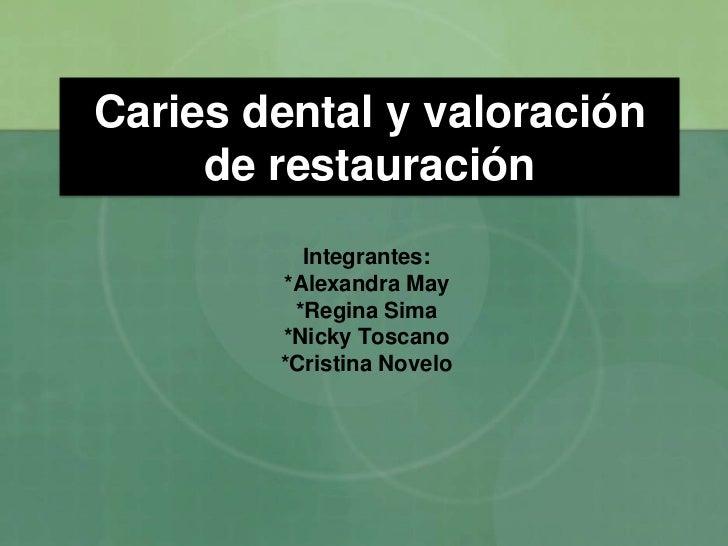 Caries dental y valoración     de restauración          Integrantes:        *Alexandra May         *Regina Sima        *Ni...