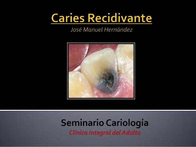  La caries secundaria o recidivante es una lesión que se desarrolla adyacente auna restauración, ocurre por microfiltraci...