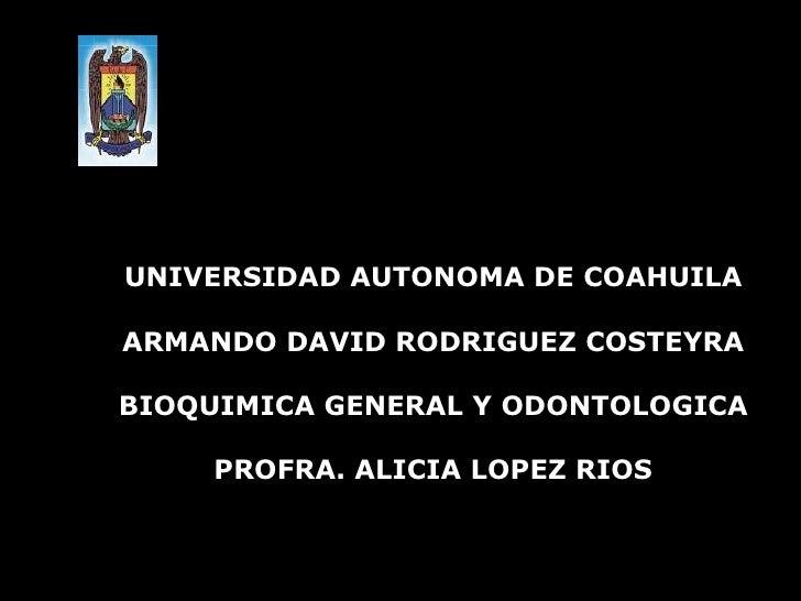 UNIVERSIDAD AUTONOMA DE COAHUILA ARMANDO DAVID RODRIGUEZ COSTEYRA BIOQUIMICA GENERAL Y ODONTOLOGICA PROFRA. ALICIA LOPEZ R...