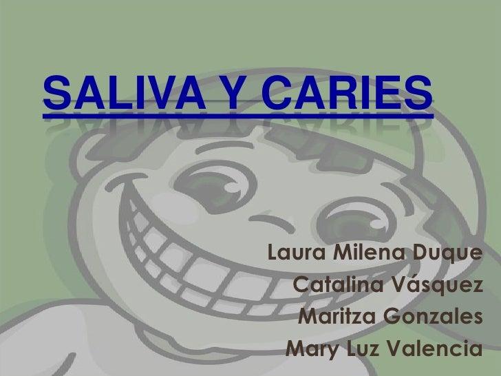 Saliva y Caries<br />Laura Milena Duque<br />Catalina Vásquez<br />Maritza Gonzales<br />Mary Luz Valencia<br />