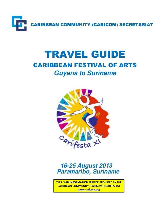 CARIBBEAN COMMUNITY (CARICOM) SECRETARIAT TRAVEL GUIDE CARIBBEAN FESTIVAL OF ARTS Guyana to Suriname 16-25 August 2013 Par...