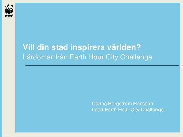 Vill din stad inspirera världen? Lärdomar från Earth Hour City Challenge  Carina Borgström Hansson Lead Earth Hour City Ch...