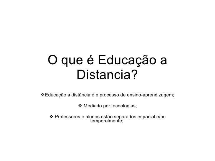 O que é Educação a Distancia? <ul><li>Educação a distância é o processo de ensino-aprendizagem; </li></ul><ul><li>Mediado ...