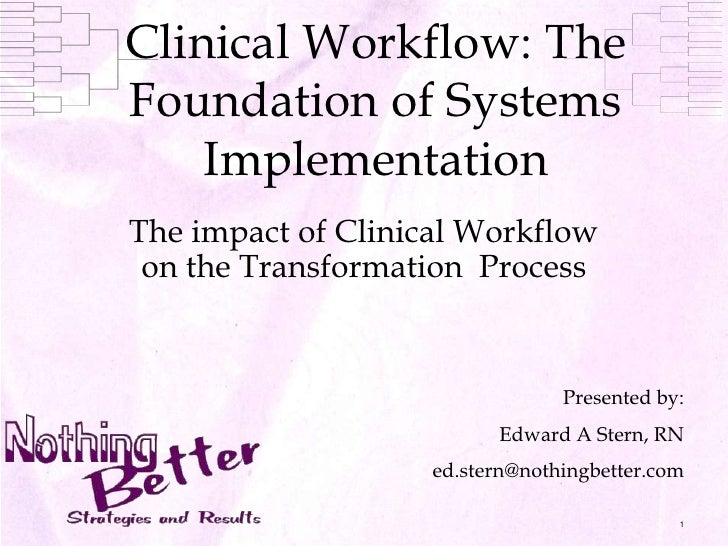 1<br />Clinical Workflow: The Foundation of Systems Implementation<br />The impact of Clinical Workflow on the Transformat...