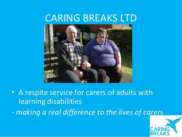 CARING BREAKS LTD• A respite service for carers of adults with  learning disabilities- making a real difference to the liv...