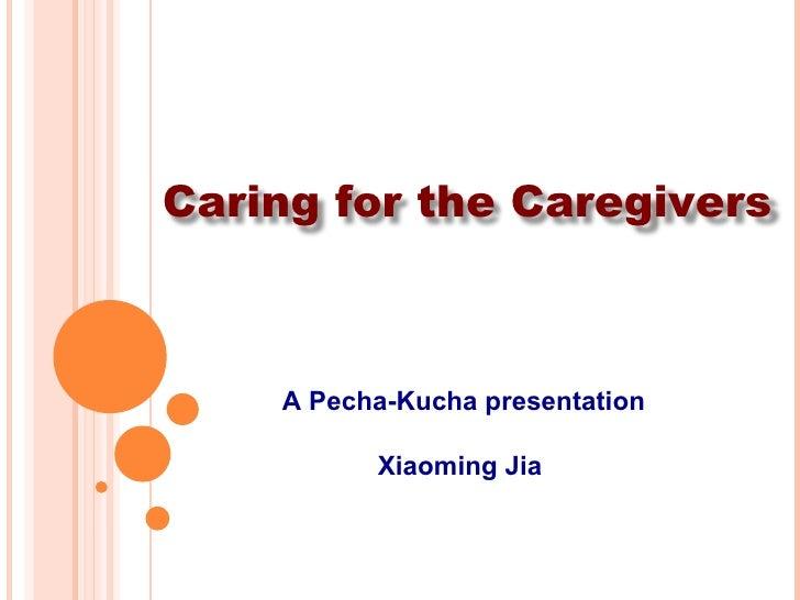 A Pecha-Kucha presentation Xiaoming Jia  Caring for the Caregivers