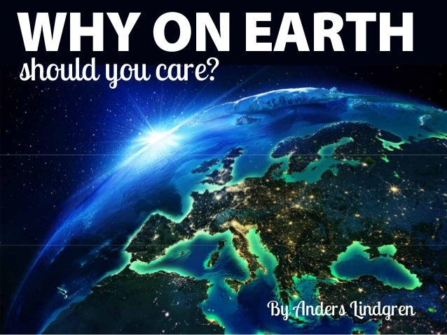 WHY ON EARTH should you care? By Anders Lindgren
