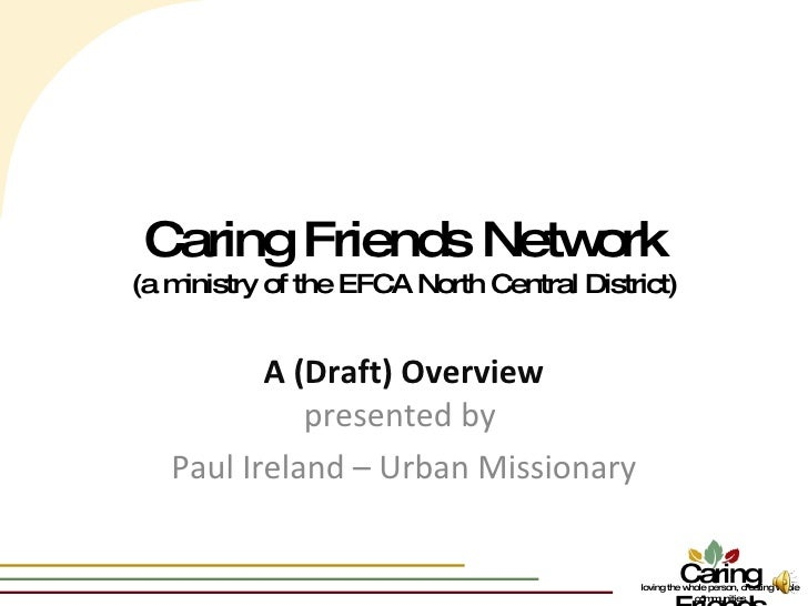 Caring Friends Network (a ministry of the EFCA North Central District) A (Draft) Overview presented by  Paul Ireland – Urb...