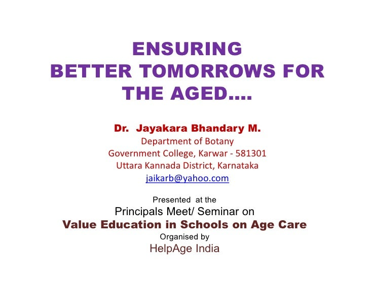 ENSURING BETTER TOMORROWS FOR      THE AGED….         Dr. Jayakara Bhandary M.               Department of Botany        G...
