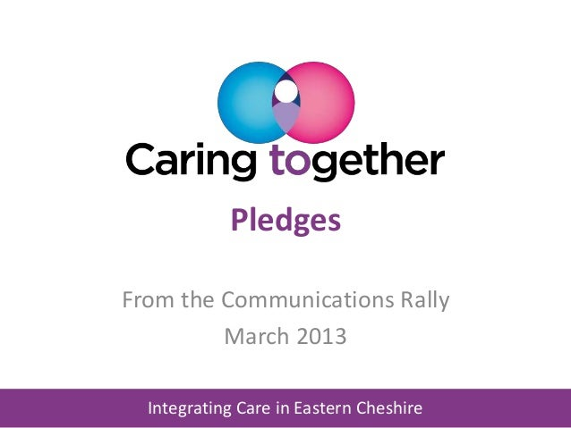 Integrating Care in Eastern Cheshire Pledges From the Communications Rally March 2013