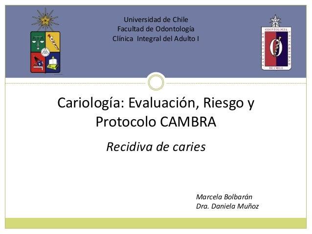 Cariología: Evaluación, Riesgo yProtocolo CAMBRAUniversidad de ChileFacultad de OdontologíaClínica Integral del Adulto IMa...