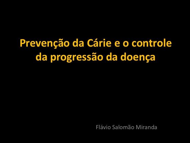 Prevenção da Cárie e o controle    da progressão da doença                    Flávio Salomão Miranda