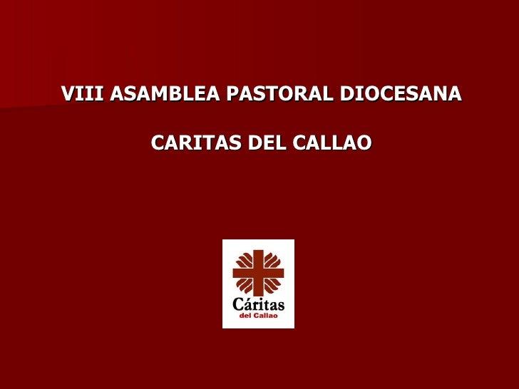 <ul><li>VIII ASAMBLEA PASTORAL DIOCESANA </li></ul><ul><li>CARITAS DEL CALLAO </li></ul>