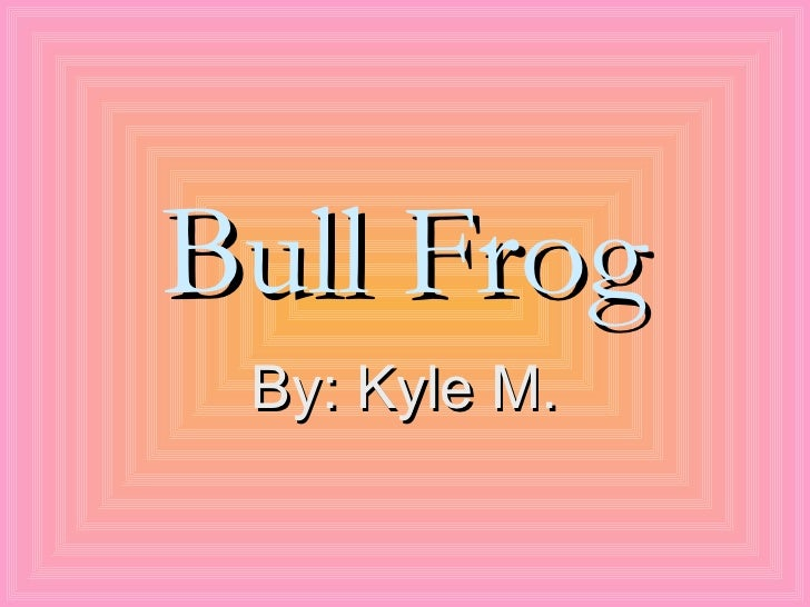 Bull Frog By: Kyle M.