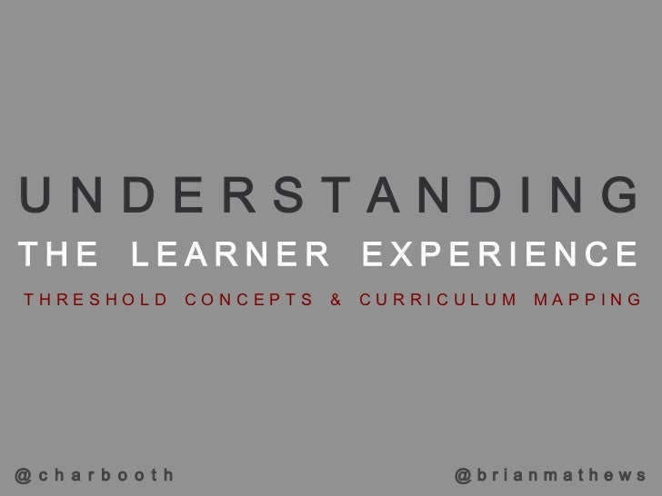 UNDERSTANDINGTHE LEARNER EXPERIENCE THRESHOLD            CONCEPTS   &   CURRICULUM   MAPPING@ c h a r b o o t h           ...
