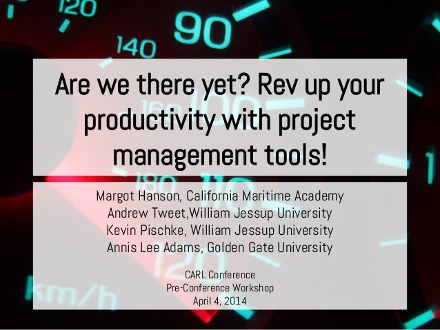 Are we there yet? Rev up your productivity with project management tools! Margot Hanson, California Maritime Academy Andre...