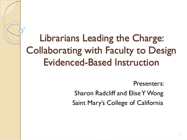Librarians Leading the Charge: Collaborating with Faculty to Design Evidenced-Based Instruction Presenters: Sharon Radclif...