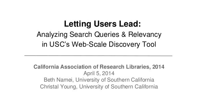 Letting Users Lead: Analyzing Search Queries & Relevancy in USC's Web-Scale Discovery Tool California Association of Resea...