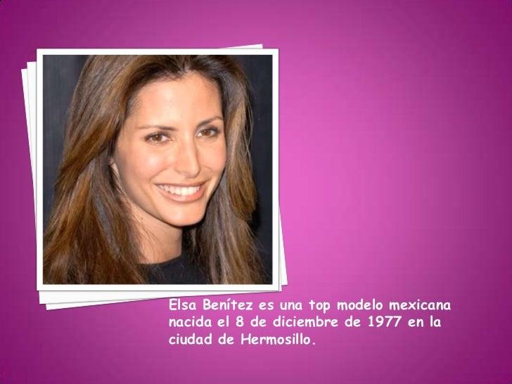Elsa Benítez es una top modelo mexicananacida el 8 de diciembre de 1977 en laciudad de Hermosillo.