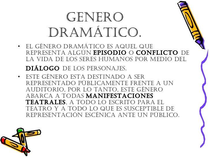 Genero dramático. <ul><li>El género dramático es aquel que representa algún  episodio  o  conflicto  de la vida de los ser...