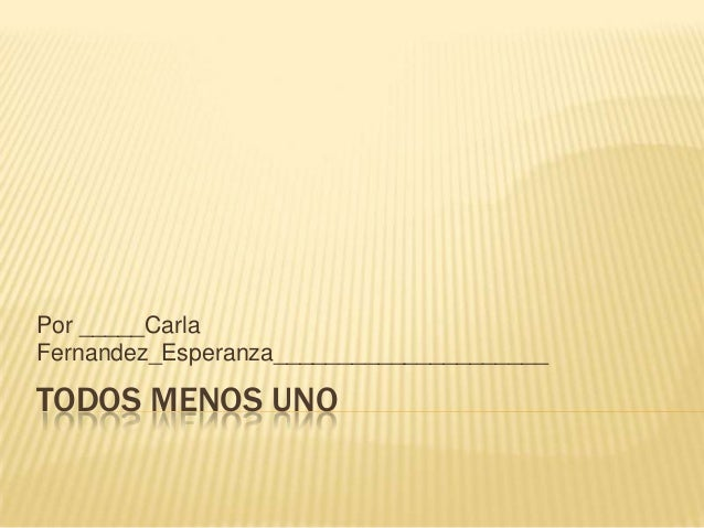 TODOS MENOS UNO Por _____Carla Fernandez_Esperanza_____________________