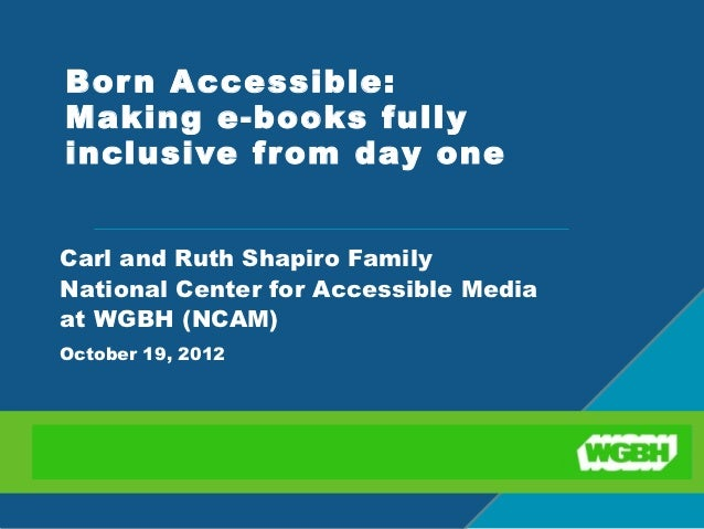 Bor n Accessible:Making e-books fullyinclusive from day one Carl and Ruth Shapiro FamilyNational Center for Accessible Med...