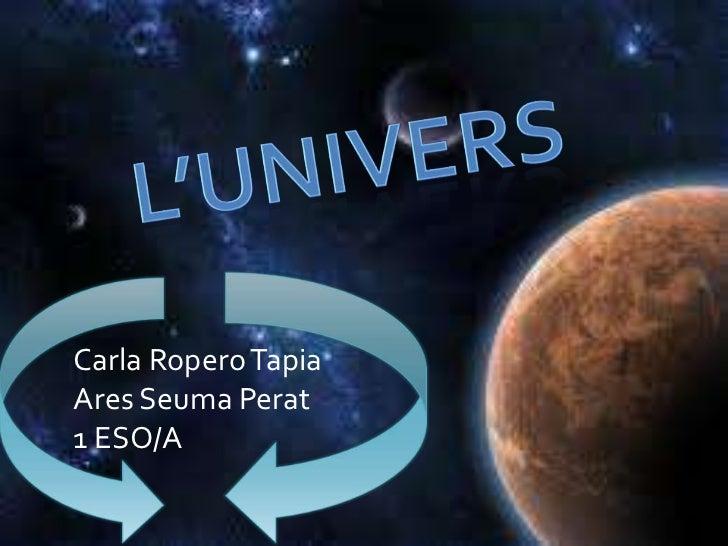 L'UNIVERS<br />Carla Ropero Tapia<br />Ares SeumaPerat<br />1 ESO/A<br />