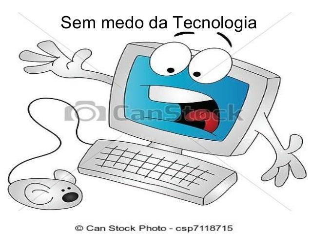 Sem medo da Tecnologia