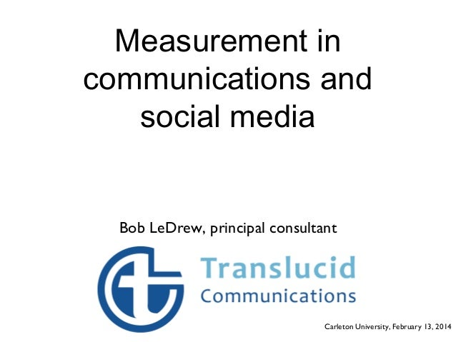 Measurement in communications and social media  Bob LeDrew, principal consultant  Carleton University, February 13, 2014