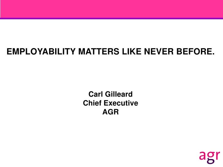 EMPLOYABILITY MATTERS LIKE NEVER BEFORE.               Carl Gilleard              Chief Executive                   AGR