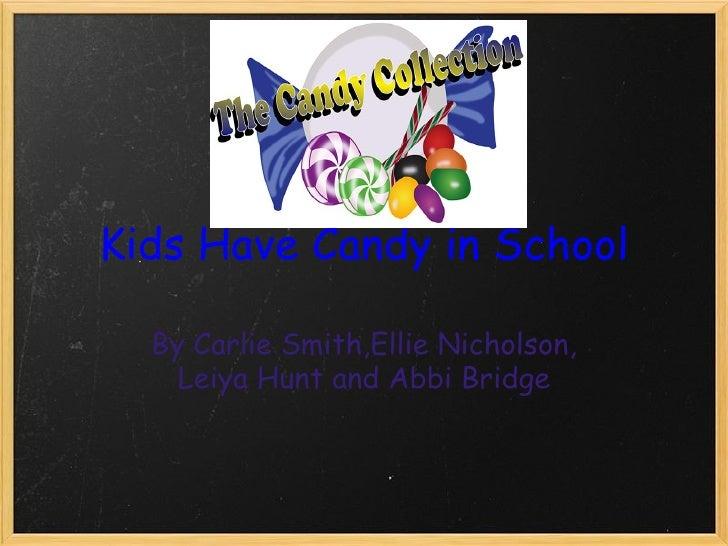 Kids Have Candy in School By Carlie Smith,Ellie Nicholson, Leiya Hunt and Abbi Bridge