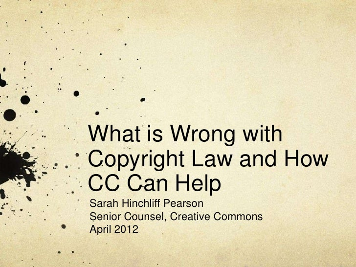 What is Wrong withCopyright Law and HowCC Can HelpSarah Hinchliff PearsonSenior Counsel, Creative CommonsApril 2012