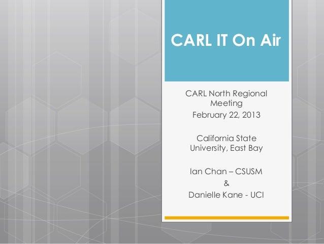 CARL IT On Air CARL North Regional      Meeting  February 22, 2013   California State  University, East Bay  Ian Chan – CS...