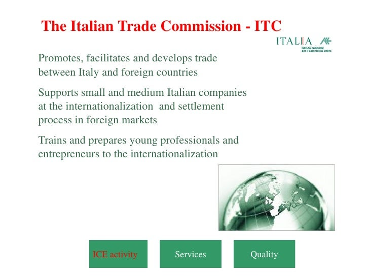The Italian Trade Commission - ITCPromotes, facilitates and develops tradebetween Italy and foreign countriesSupports smal...