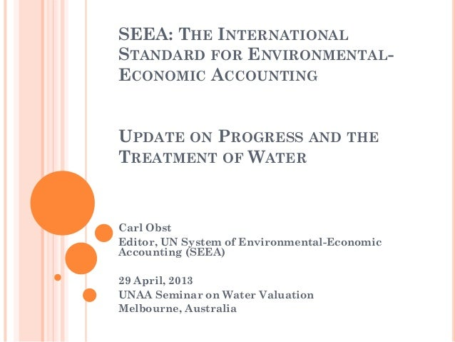 SEEA: THE INTERNATIONALSTANDARD FOR ENVIRONMENTAL-ECONOMIC ACCOUNTINGUPDATE ON PROGRESS AND THETREATMENT OF WATERCarl Obst...