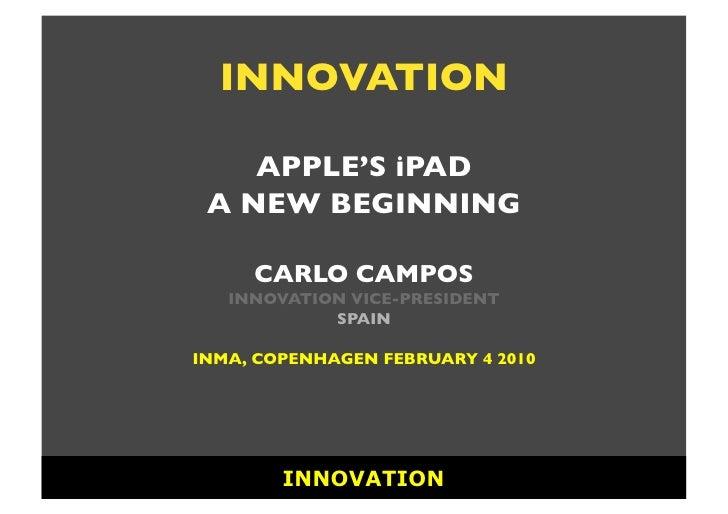 INNOVATION      APPLE'S iPAD  A NEW BEGINNING         CARLO CAMPOS    INNOVATION VICE-PRESIDENT             SPAIN  INMA, C...