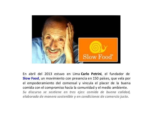 En abril del 2013 estuvo en Lima Carlo Petrini, el fundador de Slow Food, un movimiento con presencia en 150 países, que v...