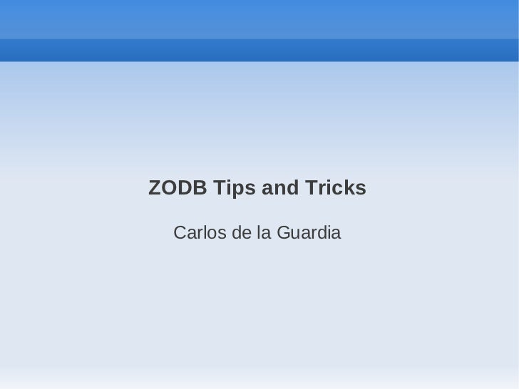 ZODB Tips and Tricks  Carlos de la Guardia