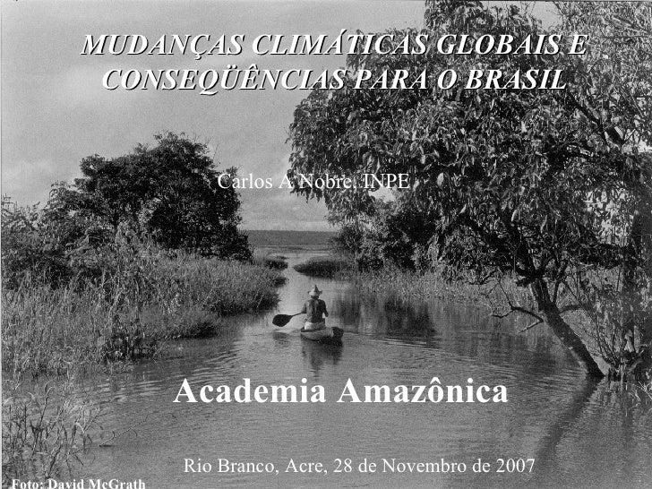 Foto: David McGrath MUDANÇAS CLIMÁTICAS GLOBAIS E CONSEQÜÊNCIAS PARA O BRASIL Carlos A Nobre, INPE Rio Branco, Acre, 28 de...