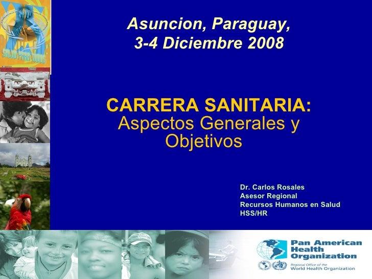 Asuncion, Paraguay, 3-4 Diciembre 2008 CARRERA SANITARIA: Aspectos Generales y Objetivos   Dr. Carlos Rosales Asesor Regio...