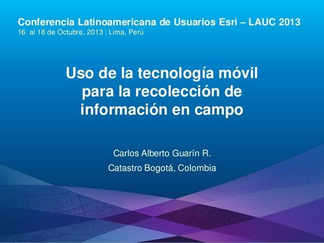 Conferencia Latinoamericana de Usuarios Esri – LAUC 2013 16 al 18 de Octubre, 2013 | Lima, Perú  Uso de la tecnología móvi...