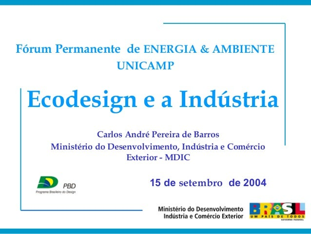 Ecodesign e a Indústria Carlos André Pereira de Barros Ministério do Desenvolvimento, Indústria e Comércio Exterior - MDIC...