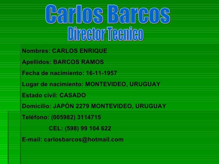 Carlos Barcos Nombres: CARLOS ENRIQUE Apellidos: BARCOS RAMOS Fecha de nacimiento: 16-11-1957 Lugar de nacimiento: MONTEVI...