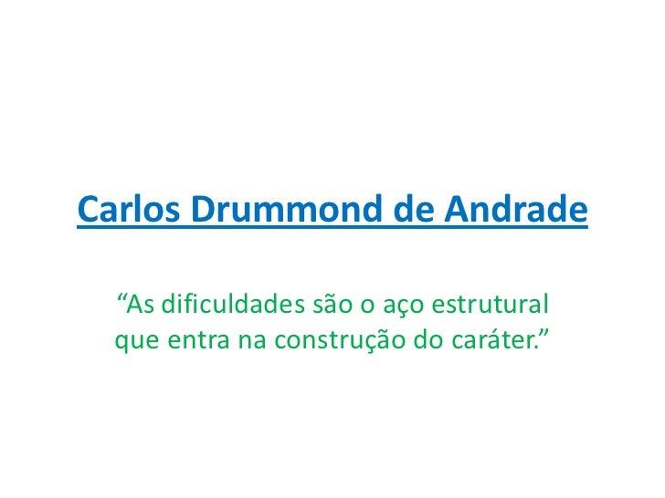 """Carlos Drummond de Andrade """"As dificuldades são o aço estrutural que entra na construção do caráter."""""""