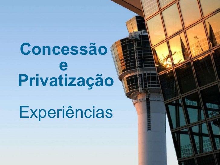 Concessão e Privatização - Experiências