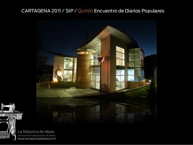 www.lamaquinadeideas.com CONSULTORA INTERNACIONAL DE MEDIOS La Máquina de Ideas CARTAGENA 2011 / SIP / Quinto Encuentro de...
