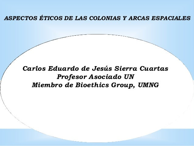 ASPECTOS ÉTICOS DE LAS COLONIAS Y ARCAS ESPACIALES    Carlos Eduardo de Jesús Sierra Cuartas             Profesor Asociado...