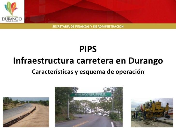 Características y esquema de operación PIPS Infraestructura carretera en Durango SECRETARÍA DE FINANZAS Y DE ADMINISTRACIÓN
