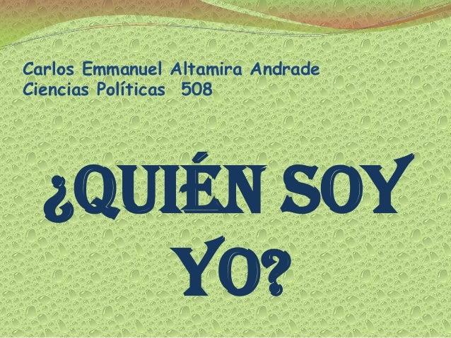 Carlos Emmanuel Altamira AndradeCiencias Políticas 508  ¿Quién soy      yo?